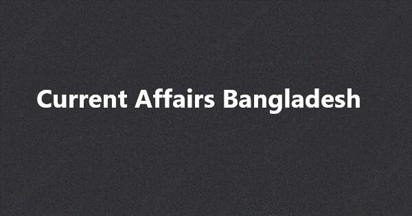 Current Affairs Bangladesh